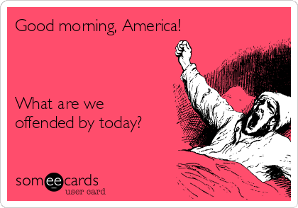 Good morning, America!    What are we offended by today?