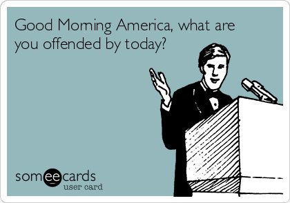 Good Morning America, what are you offended by today?
