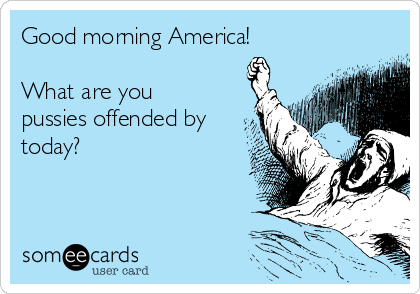 Good morning America!  What are you pussies offended by today?