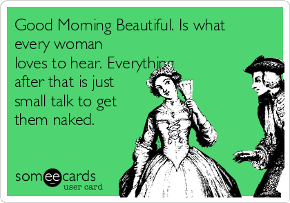 Good Morning Beautiful. Is what every woman loves to hear. Everything after that is just small talk to get them naked.