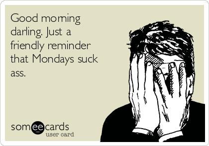 Good morning darling. Just a friendly reminder that Mondays suck ass.