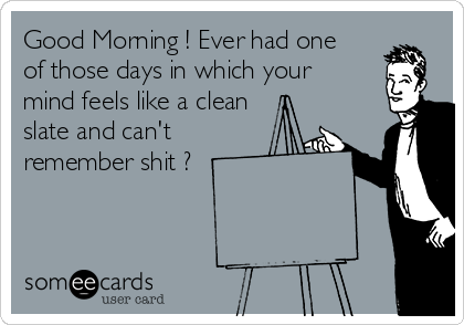 Good Morning ! Ever had one of those days in which your mind feels like a clean slate and can't remember shit ?