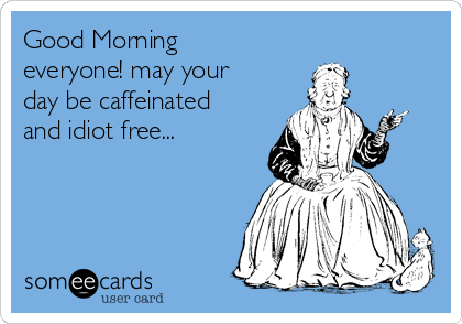 Good Morning everyone! may your day be caffeinated and idiot free...