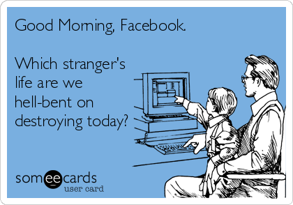 Good Morning, Facebook.  Which stranger's life are we hell-bent on destroying today?