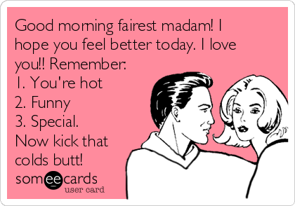 Good Morning Fairest Madam I Hope You Feel Better Today I Love You