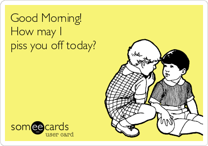 Good Morning! How may I piss you off today?