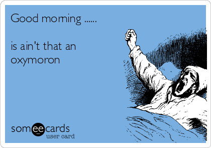 Good morning ......  is ain't that an oxymoron