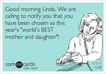"""Good morning Linda. We are calling to notify you that you have been chosen as this year's """"world's BEST mother and daughter""""!"""