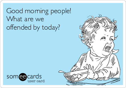 Good morning people!  What are we offended by today?