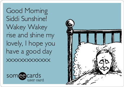 Good Morning Siddi Sunshine! Wakey Wakey rise and shine my lovely, I hope you have a good day xxxxxxxxxxxxx
