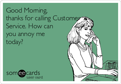 Good Morning, thanks for calling Customer Service. How can you annoy me today?