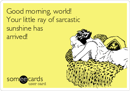 Good morning, world!  Your little ray of sarcastic sunshine has arrived!