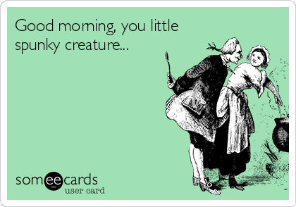 Good morning, you little spunky creature...