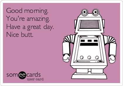 Good morning.  You're amazing.  Have a great day. Nice butt.