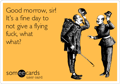 Good morrow, sir! It's a fine day to not give a flying fuck, what what?
