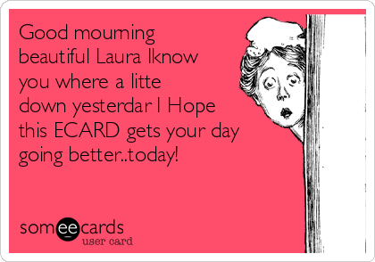 Good mourning beautiful Laura Iknow you where a litte down yesterdar I Hope this ECARD gets your day going better..today!