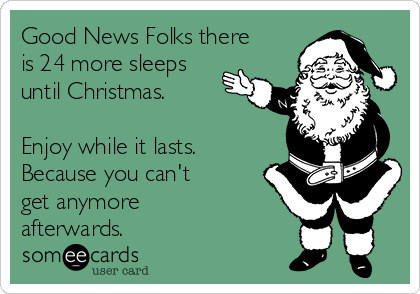 Good News Folks there is 24 more sleeps until Christmas.  Enjoy while it lasts. Because you can't get anymore afterwards.