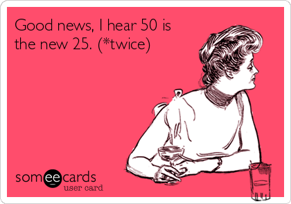Good news, I hear 50 is the new 25. (*twice)