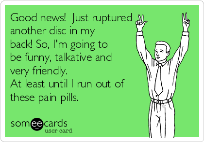 Good news!  Just ruptured another disc in my back! So, I'm going to be funny, talkative and very friendly. At least until I run out of these pain pills.