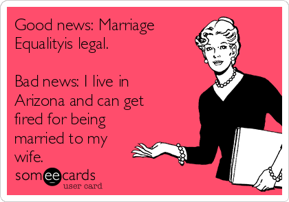 Good news: Marriage Equalityis legal.   Bad news: I live in Arizona and can get  fired for being married to my wife.