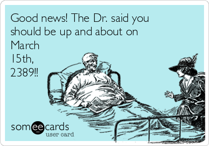 Good news! The Dr. said you should be up and about on March 15th, 2389!!