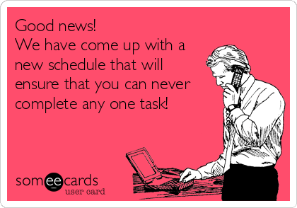 Good news!  We have come up with a new schedule that will ensure that you can never complete any one task!