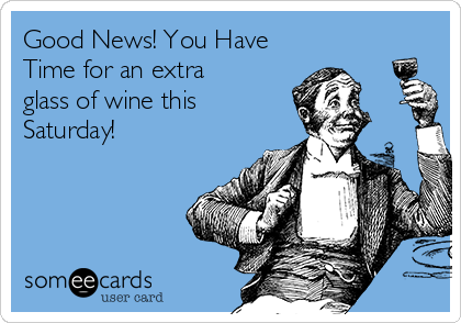 Good News! You Have Time for an extra glass of wine this Saturday!