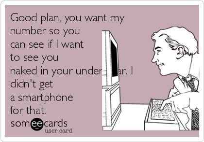 Good plan, you want my number so you can see if I want to see you naked in your underwear. I didn't get a smartphone for that.