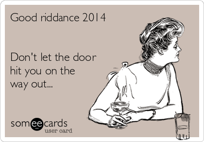 Good riddance 2014   Don't let the door hit you on the way out...