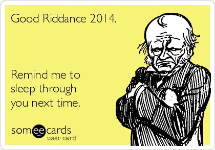 Good Riddance 2014.    Remind me to sleep through you next time.