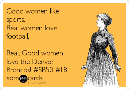 Good women like sports. Real women love football,  Real, Good women love the Denver Broncos! #SB50 #18