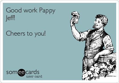 Good work Pappy Jeff!   Cheers to you!
