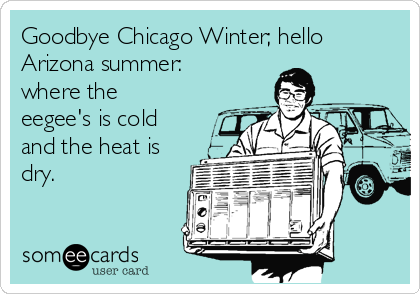 Goodbye Chicago Winter; hello Arizona summer: where the eegee's is cold and the heat is dry.