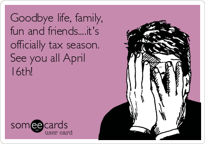 Goodbye life, family, fun and friends....it's officially tax season.  See you all April 16th!