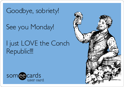 Goodbye, sobriety!  See you Monday!  I just LOVE the Conch Republic!!!