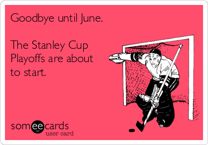 Goodbye until June.  The Stanley Cup Playoffs are about to start.