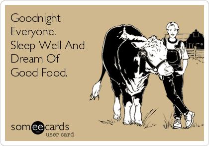 Goodnight Everyone.  Sleep Well And Dream Of Good Food.