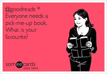 @goodreads * Everyone needs a pick-me-up book.  What is your favourite?
