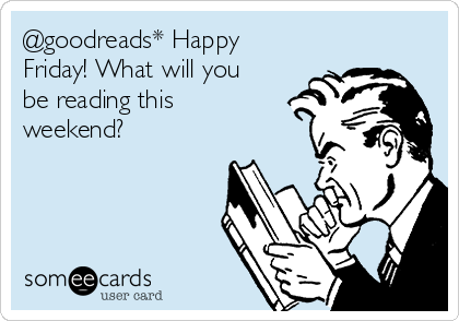 @goodreads* Happy Friday! What will you be reading this weekend?