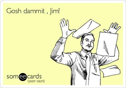 Gosh dammit , Jim!