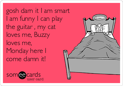 gosh darn it I am smart I am funny I can play the guitar , my cat loves me, Buzzy loves me, Monday here I come damn it!