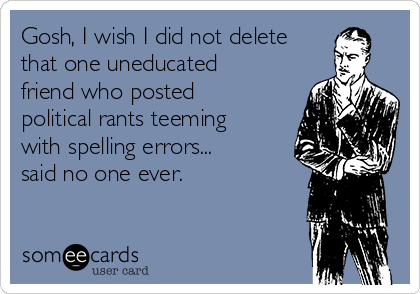 Gosh, I wish I did not delete that one uneducated friend who posted political rants teeming with spelling errors... said no one ever.