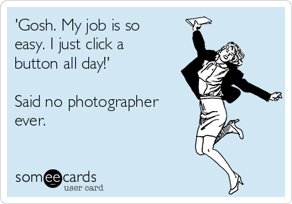 'Gosh. My job is so easy. I just click a button all day!'  Said no photographer ever.