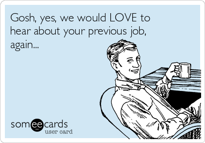 Gosh, yes, we would LOVE to hear about your previous job, again...