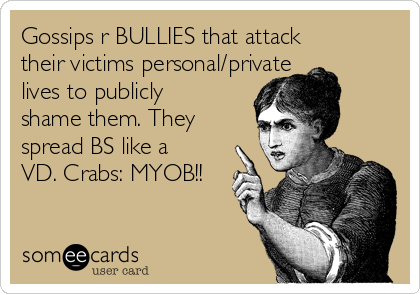 Gossips r BULLIES that attack their victims personal/private lives to publicly shame them. They spread BS like a VD. Crabs: MYOB!!