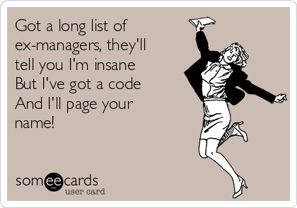 Got a long list of  ex-managers, they'll tell you I'm insane But I've got a code And I'll page your name!