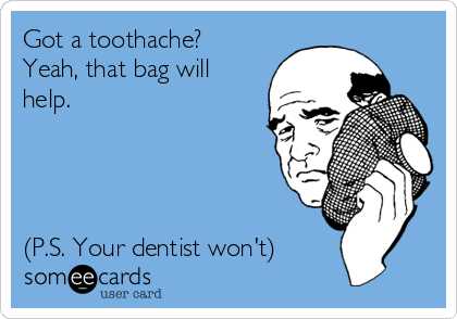 Got a toothache? Yeah, that bag will help.     (P.S. Your dentist won't)