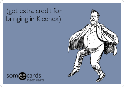 (got extra credit for bringing in Kleenex)