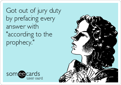 """Got out of jury duty by prefacing every answer with """"according to the prophecy."""""""