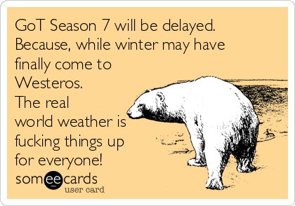 GoT Season 7 will be delayed. Because, while winter may have finally come to Westeros. The real world weather is fucking things up for everyone!